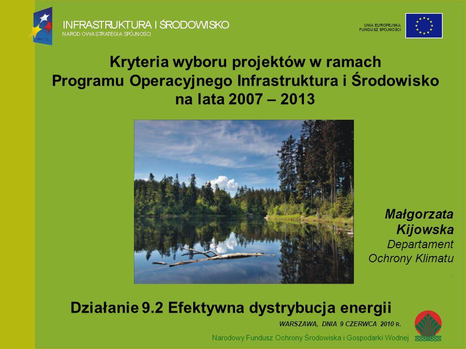 Narodowy Fundusz Ochrony Środowiska i Gospodarki Wodnej UNIA EUROPEJSKA FUNDUSZ SPÓJNOŚCI Kryteria wyboru projektów w ramach Programu Operacyjnego Infrastruktura i Środowisko na lata 2007 – 2013 Narodowy Fundusz Ochrony Środowiska i Gospodarki Wodnej Działanie 9.2 Efektywna dystrybucja energii WARSZAWA, DNIA 9 CZERWCA 2010 R.