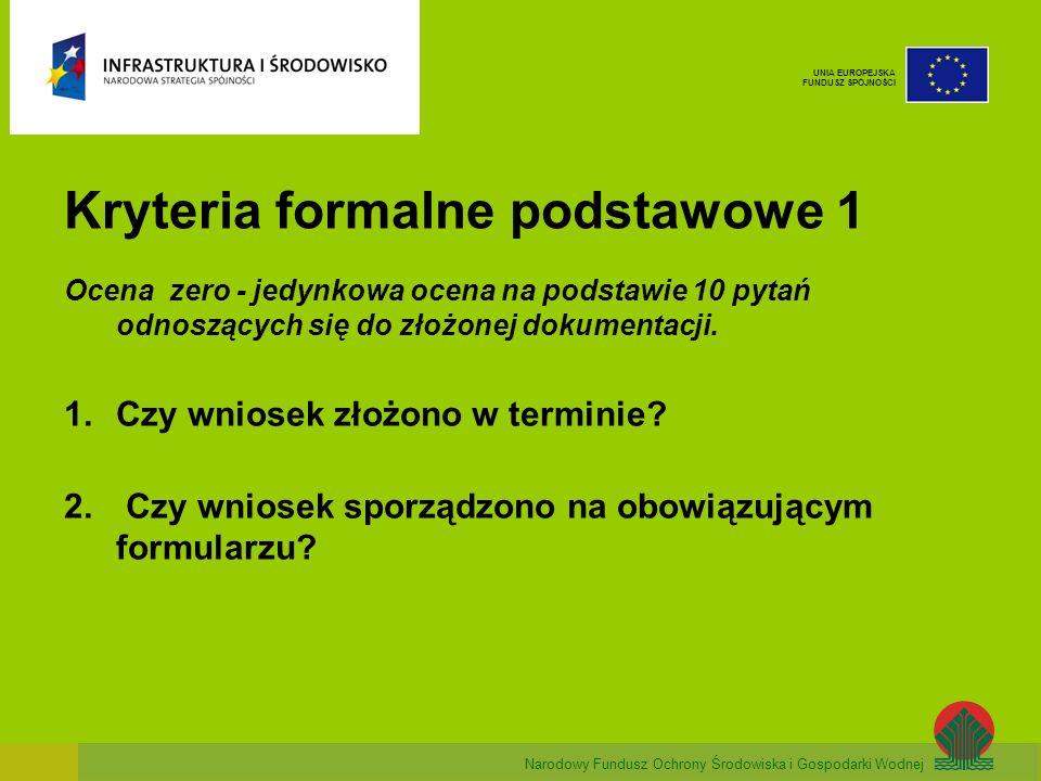 Narodowy Fundusz Ochrony Środowiska i Gospodarki Wodnej UNIA EUROPEJSKA FUNDUSZ SPÓJNOŚCI Kryteria formalne podstawowe 1 Ocena zero - jedynkowa ocena na podstawie 10 pytań odnoszących się do złożonej dokumentacji.