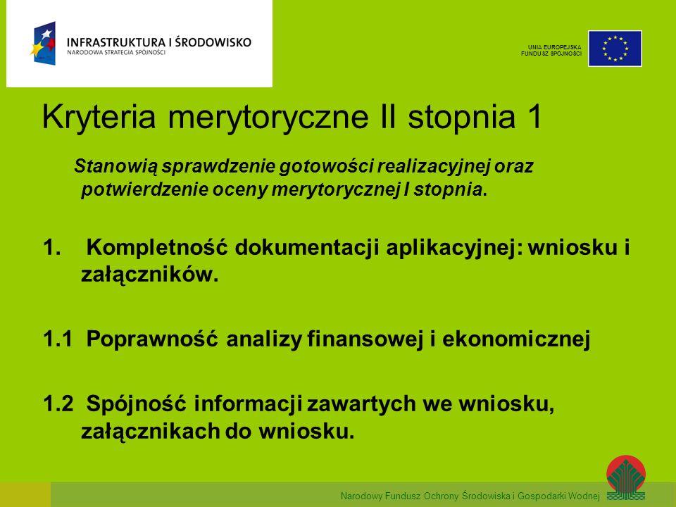 Narodowy Fundusz Ochrony Środowiska i Gospodarki Wodnej UNIA EUROPEJSKA FUNDUSZ SPÓJNOŚCI Kryteria merytoryczne II stopnia 1 Stanowią sprawdzenie gotowości realizacyjnej oraz potwierdzenie oceny merytorycznej I stopnia.