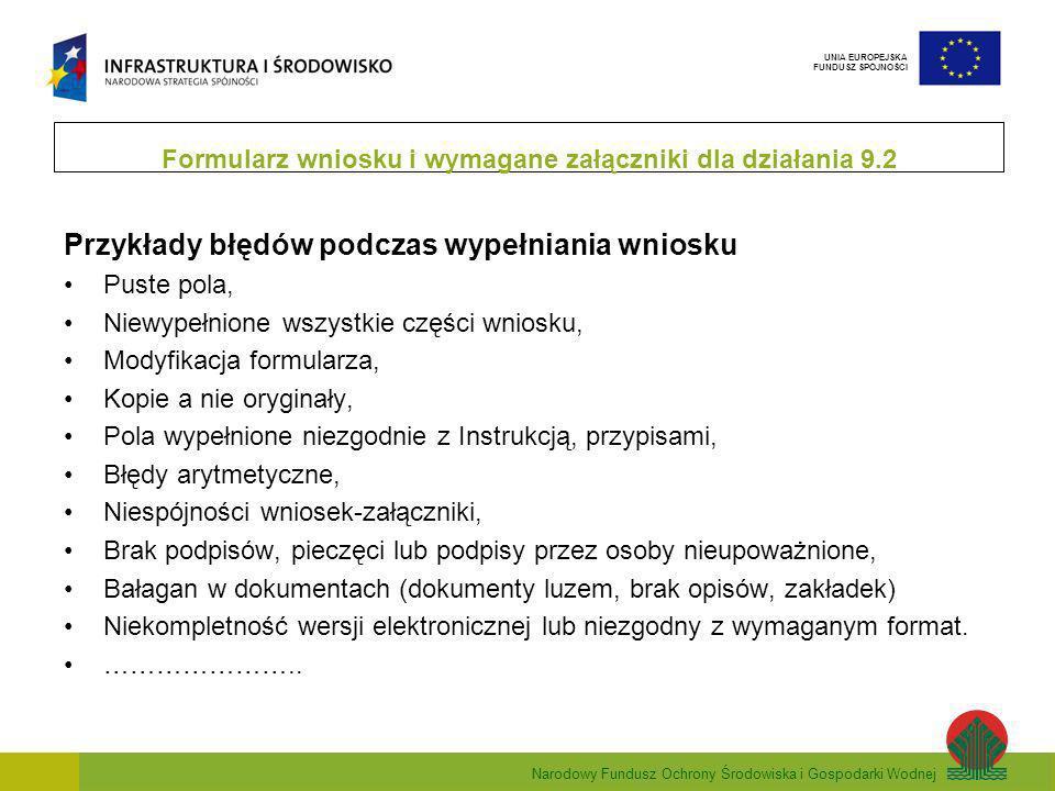 Narodowy Fundusz Ochrony Środowiska i Gospodarki Wodnej UNIA EUROPEJSKA FUNDUSZ SPÓJNOŚCI Przykłady błędów podczas wypełniania wniosku Puste pola, Niewypełnione wszystkie części wniosku, Modyfikacja formularza, Kopie a nie oryginały, Pola wypełnione niezgodnie z Instrukcją, przypisami, Błędy arytmetyczne, Niespójności wniosek-załączniki, Brak podpisów, pieczęci lub podpisy przez osoby nieupoważnione, Bałagan w dokumentach (dokumenty luzem, brak opisów, zakładek) Niekompletność wersji elektronicznej lub niezgodny z wymaganym format.