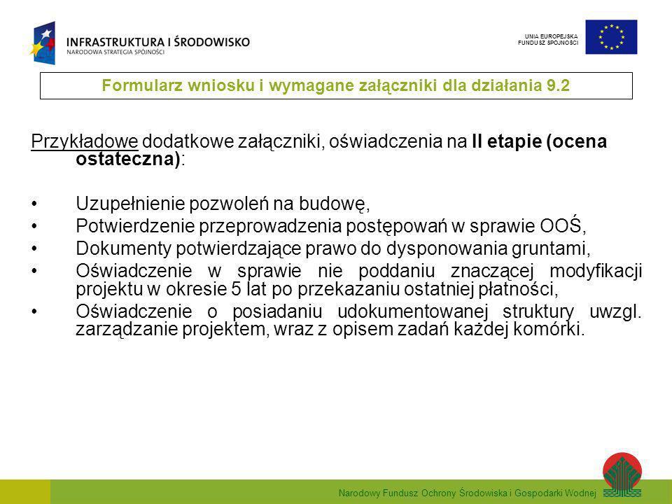 Narodowy Fundusz Ochrony Środowiska i Gospodarki Wodnej UNIA EUROPEJSKA FUNDUSZ SPÓJNOŚCI Przykładowe dodatkowe załączniki, oświadczenia na II etapie (ocena ostateczna): Uzupełnienie pozwoleń na budowę, Potwierdzenie przeprowadzenia postępowań w sprawie OOŚ, Dokumenty potwierdzające prawo do dysponowania gruntami, Oświadczenie w sprawie nie poddaniu znaczącej modyfikacji projektu w okresie 5 lat po przekazaniu ostatniej płatności, Oświadczenie o posiadaniu udokumentowanej struktury uwzgl.