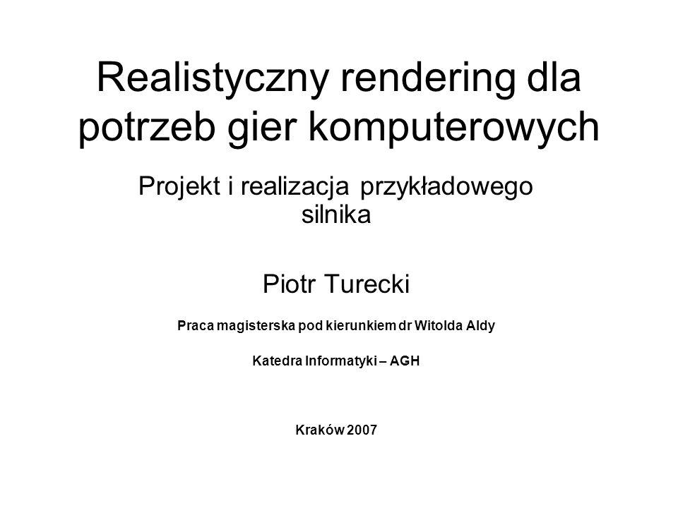 Realistyczny rendering dla potrzeb gier komputerowych Projekt i realizacja przykładowego silnika Piotr Turecki Praca magisterska pod kierunkiem dr Witolda Aldy Katedra Informatyki – AGH Kraków 2007