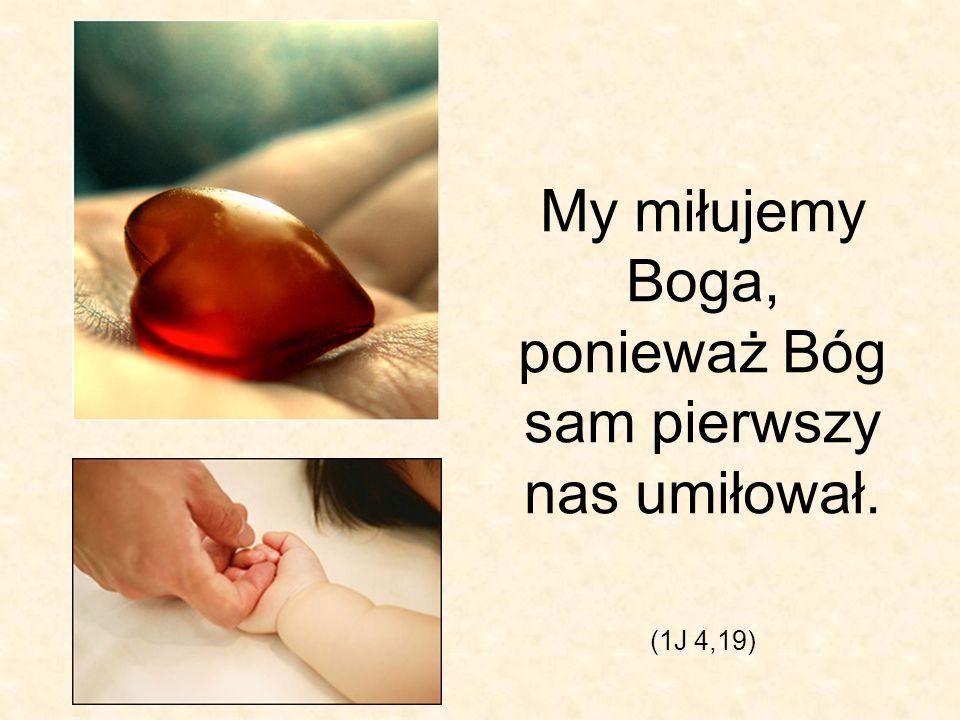 My miłujemy Boga, ponieważ Bóg sam pierwszy nas umiłował. (1J 4,19)