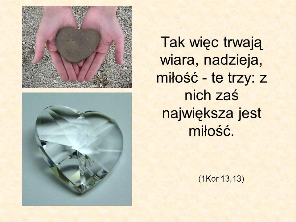 Tak więc trwają wiara, nadzieja, miłość - te trzy: z nich zaś największa jest miłość. (1Kor 13,13)
