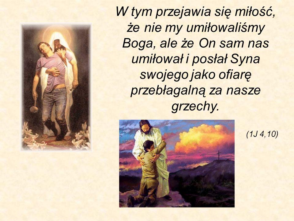 (1J 4,10) W tym przejawia się miłość, że nie my umiłowaliśmy Boga, ale że On sam nas umiłował i posłał Syna swojego jako ofiarę przebłagalną za nasze