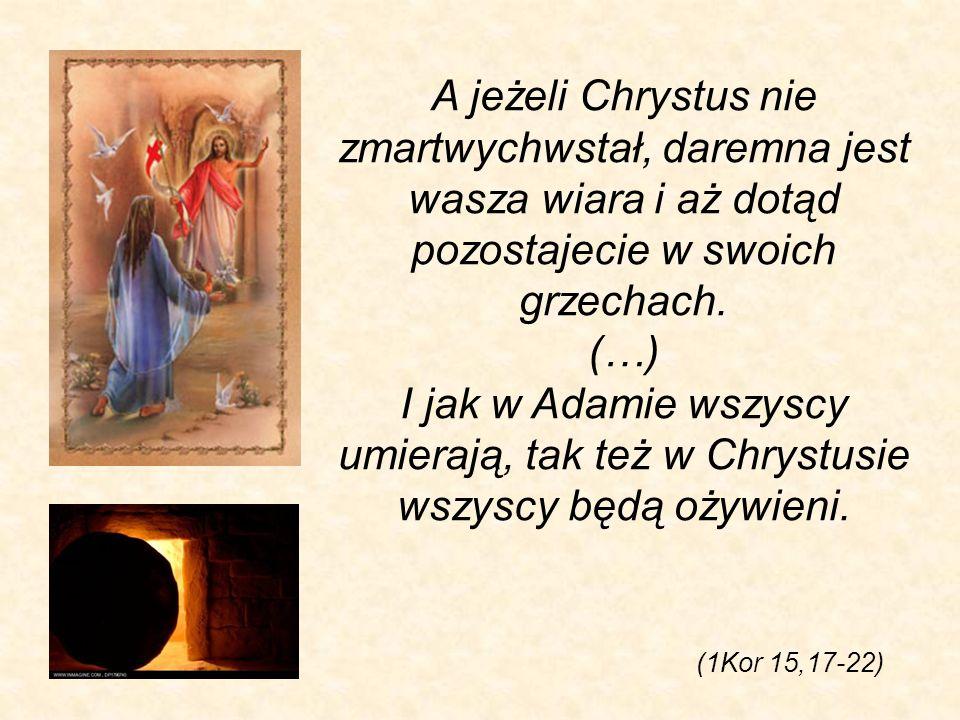 (1Kor 15,17-22) A jeżeli Chrystus nie zmartwychwstał, daremna jest wasza wiara i aż dotąd pozostajecie w swoich grzechach. (…) I jak w Adamie wszyscy