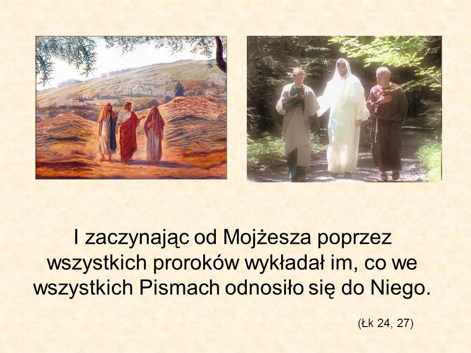 I zaczynając od Mojżesza poprzez wszystkich proroków wykładał im, co we wszystkich Pismach odnosiło się do Niego. (Łk 24, 27)