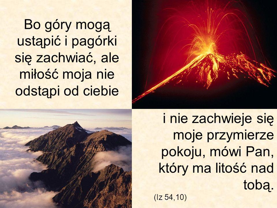 Bo góry mogą ustąpić i pagórki się zachwiać, ale miłość moja nie odstąpi od ciebie (Iz 54,10) i nie zachwieje się moje przymierze pokoju, mówi Pan, kt