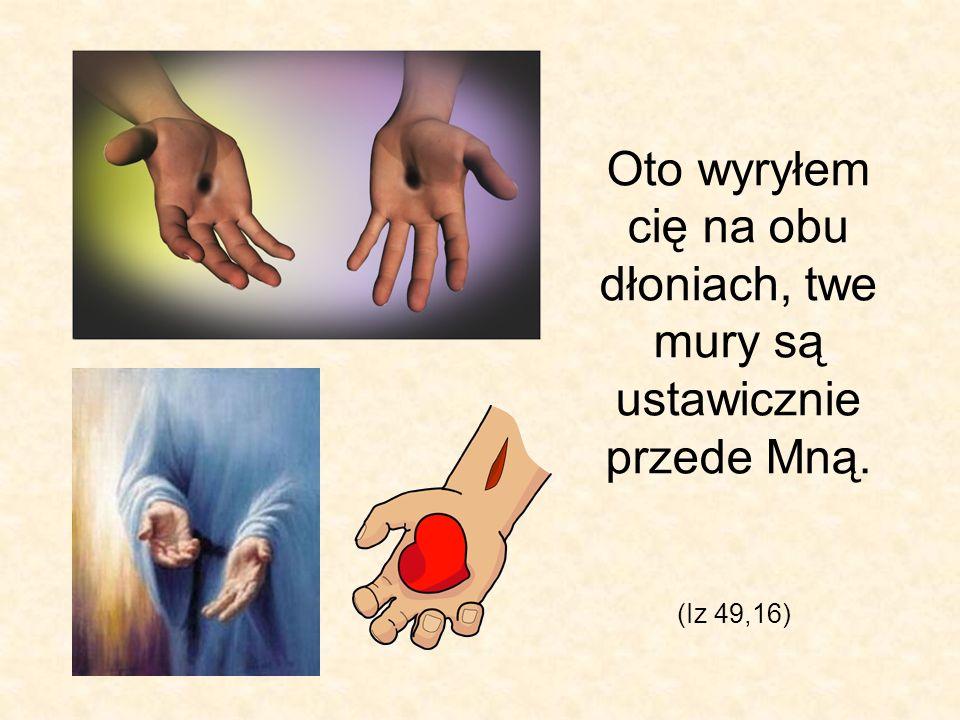 (Iz 49,16) Oto wyryłem cię na obu dłoniach, twe mury są ustawicznie przede Mną.