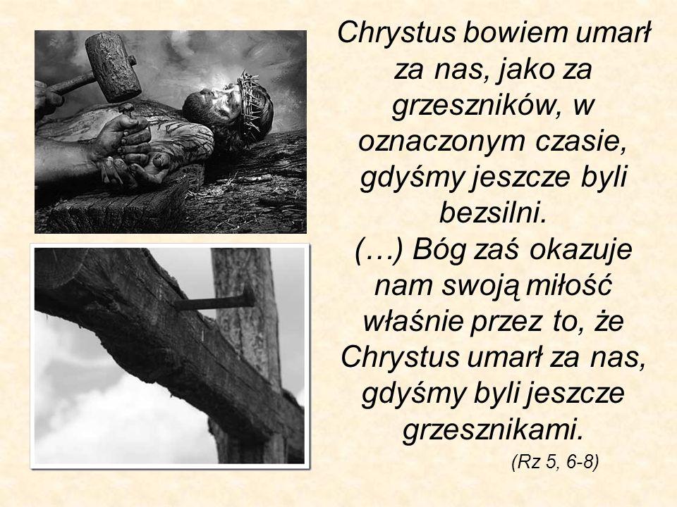 Chrystus bowiem umarł za nas, jako za grzeszników, w oznaczonym czasie, gdyśmy jeszcze byli bezsilni. (…) Bóg zaś okazuje nam swoją miłość właśnie prz