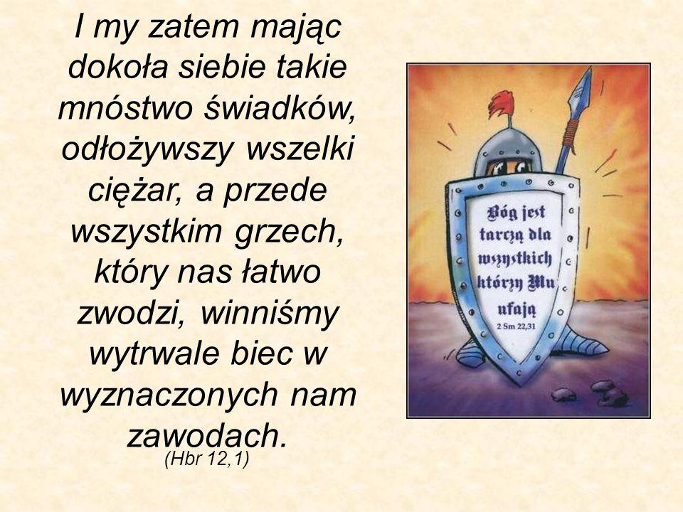 (Hbr 12,1) I my zatem mając dokoła siebie takie mnóstwo świadków, odłożywszy wszelki ciężar, a przede wszystkim grzech, który nas łatwo zwodzi, winniś