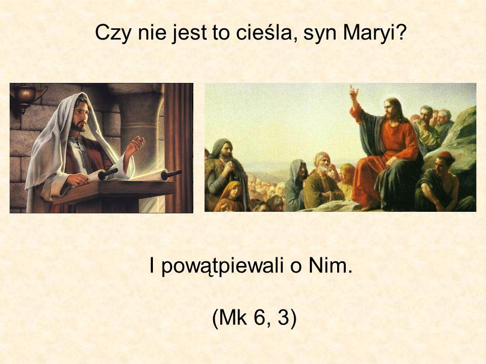 Czy nie jest to cieśla, syn Maryi? I powątpiewali o Nim. (Mk 6, 3)