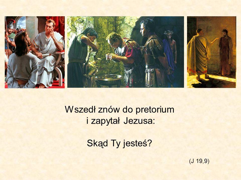 Wszedł znów do pretorium i zapytał Jezusa: Skąd Ty jesteś? (J 19,9)