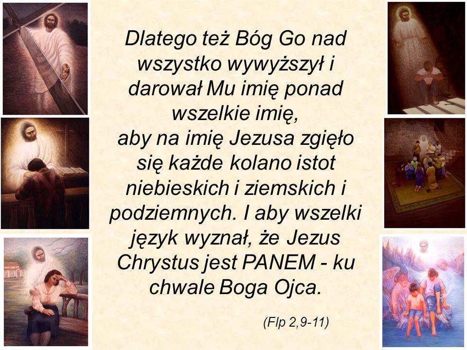 (Flp 2,9-11) Dlatego też Bóg Go nad wszystko wywyższył i darował Mu imię ponad wszelkie imię, aby na imię Jezusa zgięło się każde kolano istot niebies