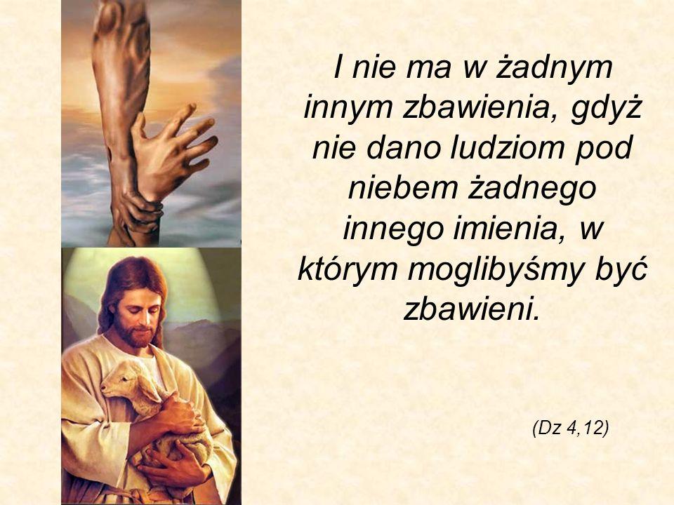 I nie ma w żadnym innym zbawienia, gdyż nie dano ludziom pod niebem żadnego innego imienia, w którym moglibyśmy być zbawieni. (Dz 4,12)