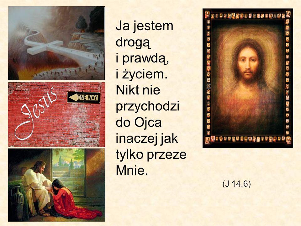Ja jestem drogą i prawdą, i życiem. Nikt nie przychodzi do Ojca inaczej jak tylko przeze Mnie. (J 14,6)