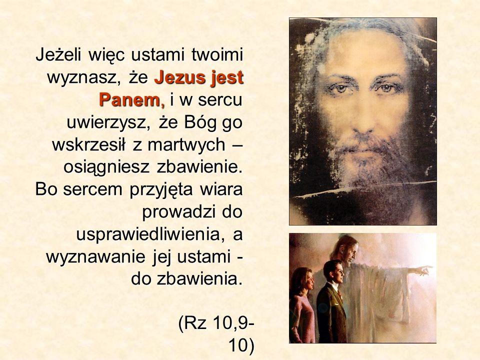 Jeżeli więc ustami twoimi wyznasz, że Jezus jest Panem, i w sercu uwierzysz, że Bóg go wskrzesił z martwych – osiągniesz zbawienie. Bo sercem przyjęta