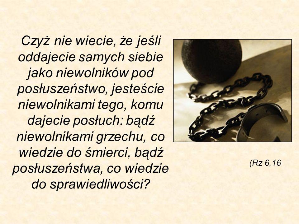 Czyż nie wiecie, że jeśli oddajecie samych siebie jako niewolników pod posłuszeństwo, jesteście niewolnikami tego, komu dajecie posłuch: bądź niewolni