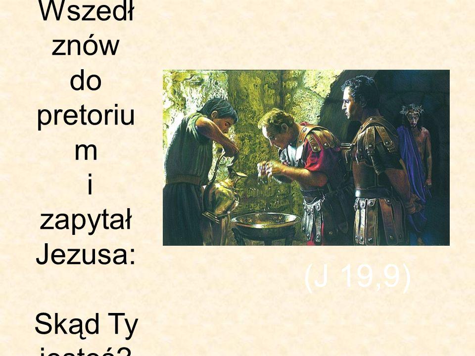 Wszedł znów do pretoriu m i zapytał Jezusa: Skąd Ty jesteś? (J 19,9)