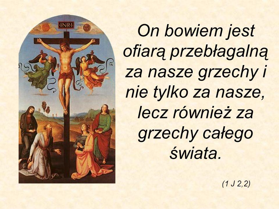 On bowiem jest ofiarą przebłagalną za nasze grzechy i nie tylko za nasze, lecz również za grzechy całego świata. (1 J 2,2)