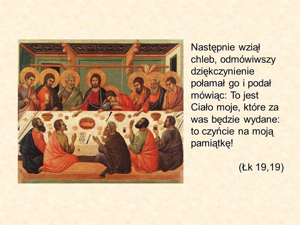 Następnie wziął chleb, odmówiwszy dziękczynienie połamał go i podał mówiąc: To jest Ciało moje, które za was będzie wydane: to czyńcie na moją pamiątk