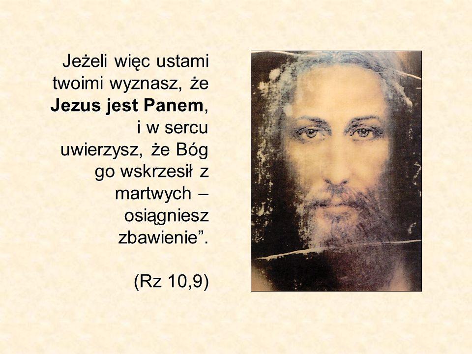 Jeżeli więc ustami twoimi wyznasz, że Jezus jest Panem, i w sercu uwierzysz, że Bóg go wskrzesił z martwych – osiągniesz zbawienie. (Rz 10,9)