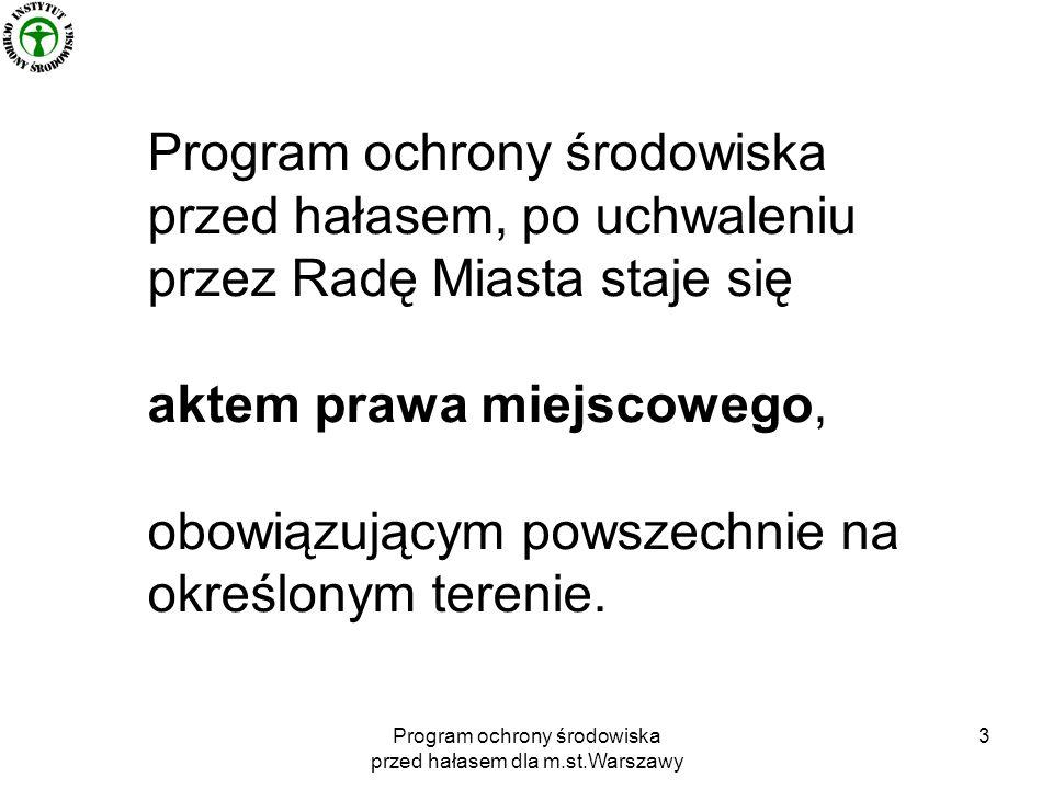 Program ochrony środowiska przed hałasem dla m.st.Warszawy 3 Program ochrony środowiska przed hałasem, po uchwaleniu przez Radę Miasta staje się aktem prawa miejscowego, obowiązującym powszechnie na określonym terenie.