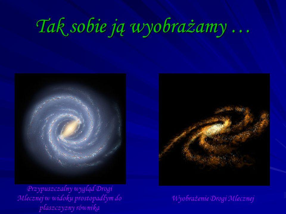 Tak sobie ją wyobrażamy … Przypuszczalny wygląd Drogi Mlecznej w widoku prostopadłym do płaszczyzny równika Wyobrażenie Drogi Mlecznej