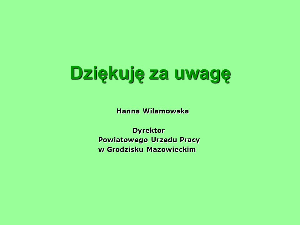Dziękuję za uwagę Hanna Wilamowska Hanna Wilamowska Dyrektor Dyrektor Powiatowego Urzędu Pracy Powiatowego Urzędu Pracy w Grodzisku Mazowieckim w Grod