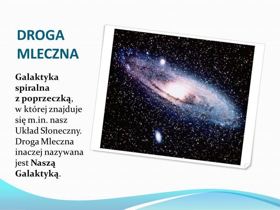 DROGA MLECZNA Galaktyka spiralna z poprzeczką, w której znajduje się m.in. nasz Układ Słoneczny. Droga Mleczna inaczej nazywana jest Naszą Galaktyką.