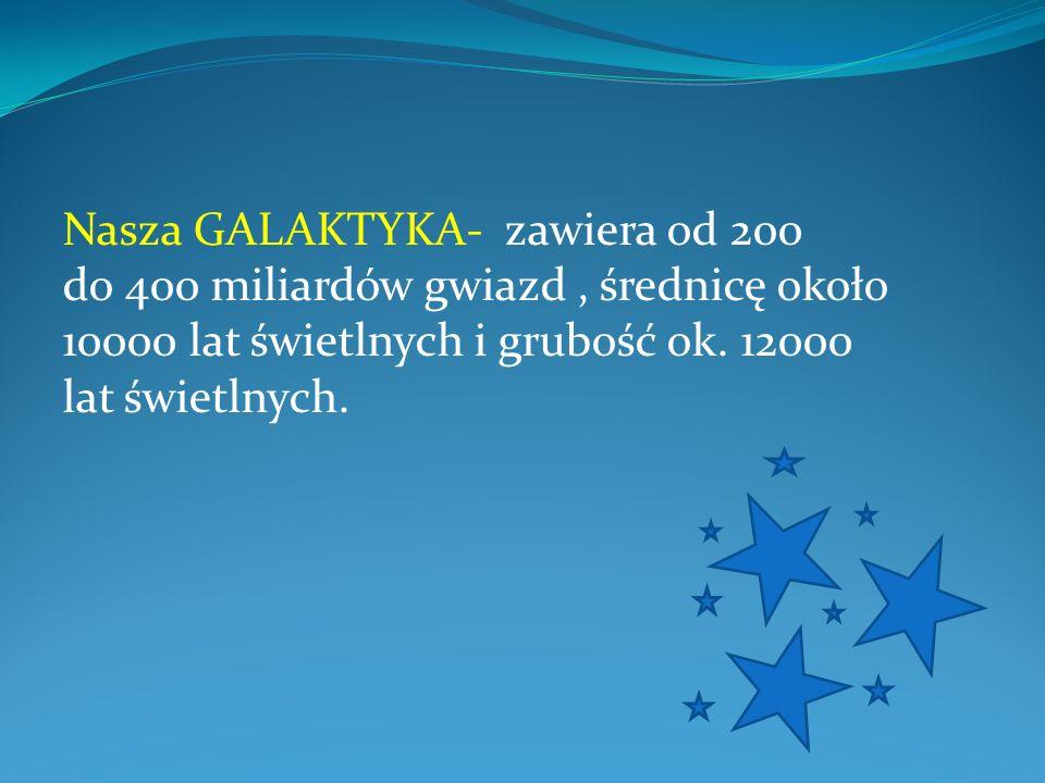 Nasza GALAKTYKA- zawiera od 200 do 400 miliardów gwiazd, średnicę około 10000 lat świetlnych i grubość ok. 12000 lat świetlnych.