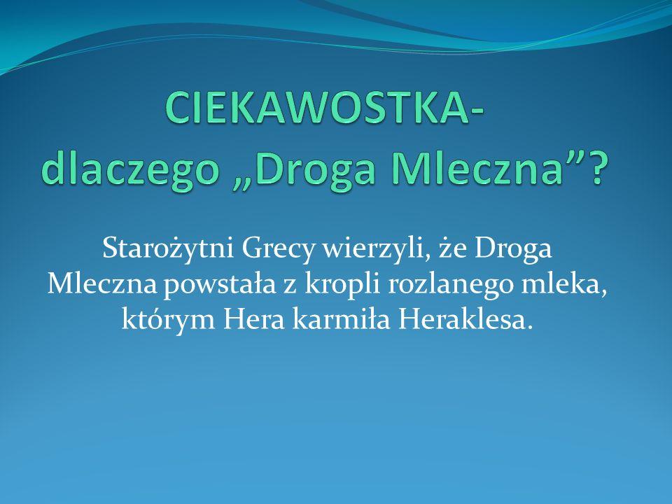Starożytni Grecy wierzyli, że Droga Mleczna powstała z kropli rozlanego mleka, którym Hera karmiła Heraklesa.