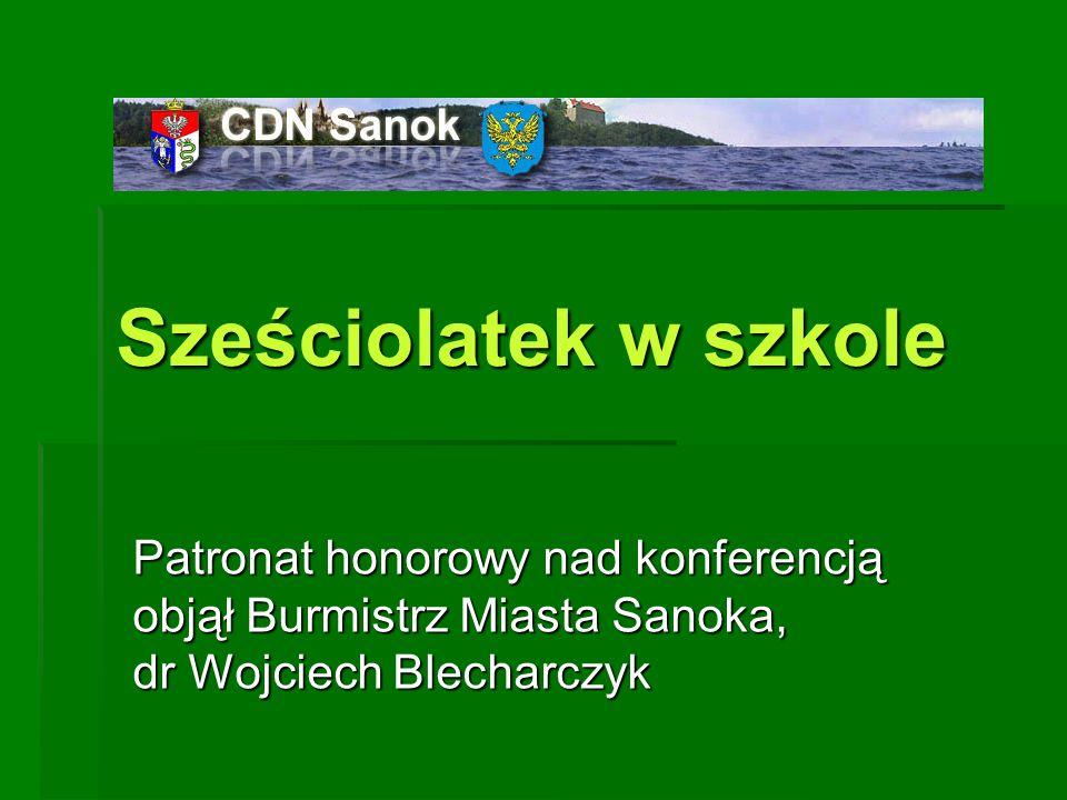 Sześciolatek w szkole Patronat honorowy nad konferencją objął Burmistrz Miasta Sanoka, dr Wojciech Blecharczyk