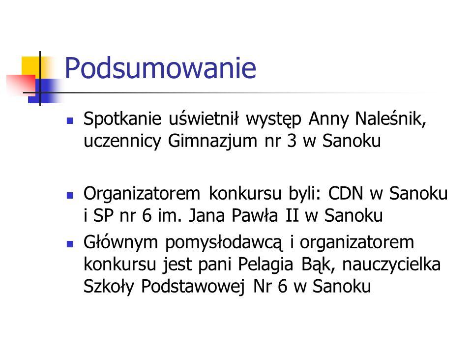 Podsumowanie Spotkanie uświetnił występ Anny Naleśnik, uczennicy Gimnazjum nr 3 w Sanoku Organizatorem konkursu byli: CDN w Sanoku i SP nr 6 im.