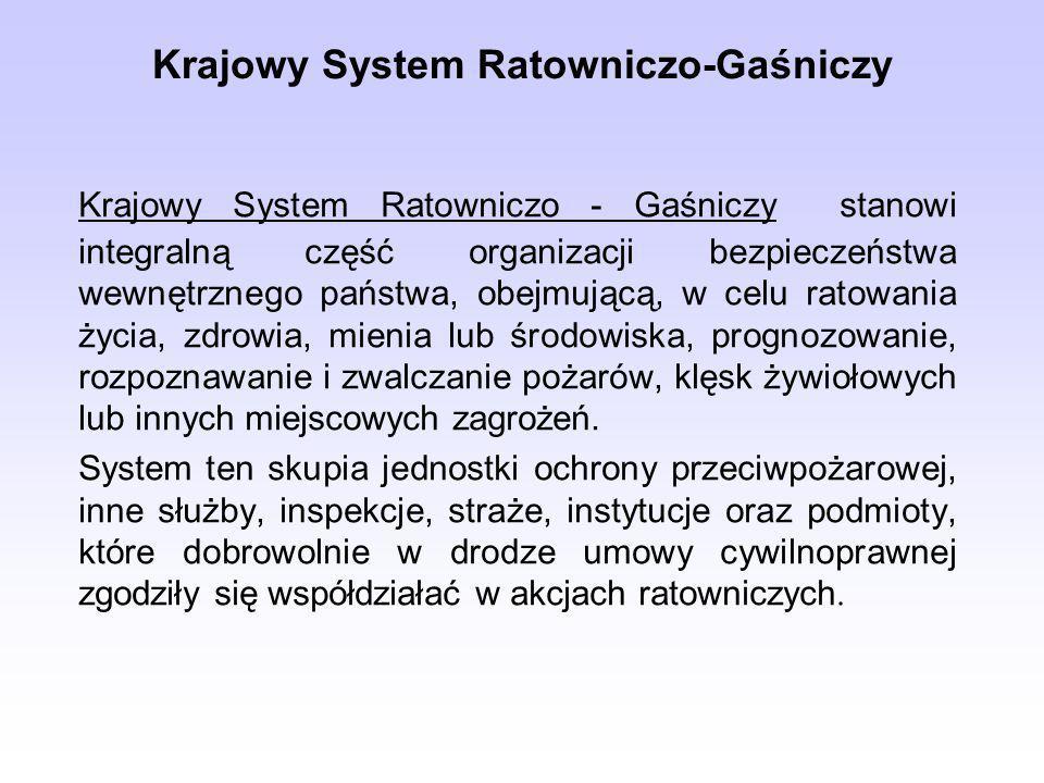 Krajowy System Ratowniczo-Gaśniczy Krajowy System Ratowniczo - Gaśniczy stanowi integralną część organizacji bezpieczeństwa wewnętrznego państwa, obejmującą, w celu ratowania życia, zdrowia, mienia lub środowiska, prognozowanie, rozpoznawanie i zwalczanie pożarów, klęsk żywiołowych lub innych miejscowych zagrożeń.