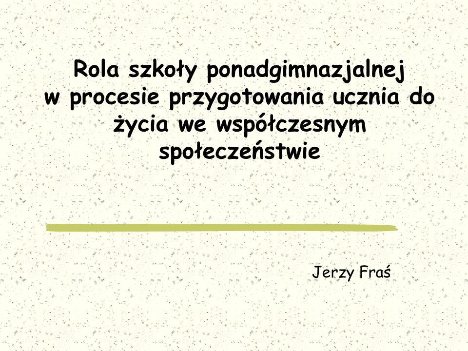 Rola szkoły ponadgimnazjalnej w procesie przygotowania ucznia do życia we współczesnym społeczeństwie Jerzy Fraś