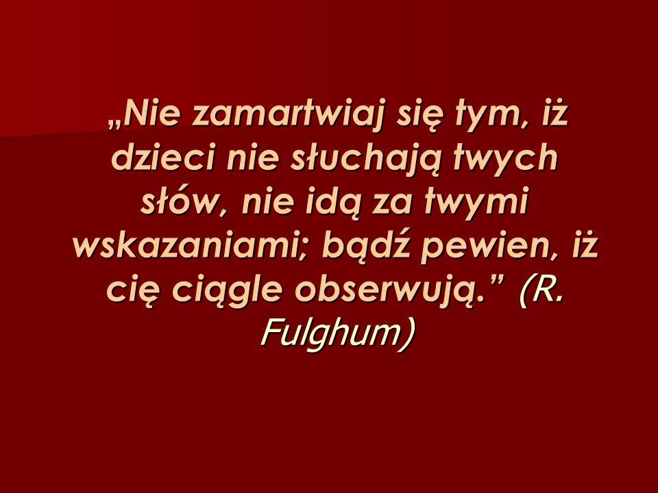 Nie zamartwiaj się tym, iż dzieci nie słuchają twych słów, nie idą za twymi wskazaniami; bądź pewien, iż cię ciągle obserwują. (R. Fulghum) Nie zamart