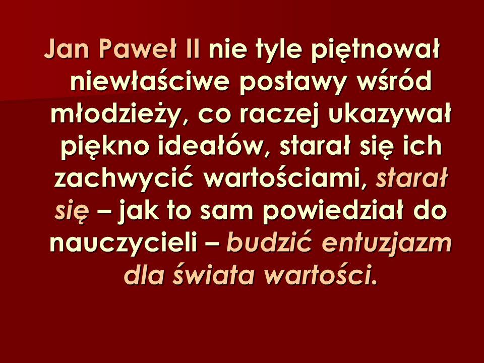 Jan Paweł II nie tyle piętnował niewłaściwe postawy wśród młodzieży, co raczej ukazywał piękno ideałów, starał się ich zachwycić wartościami, starał s
