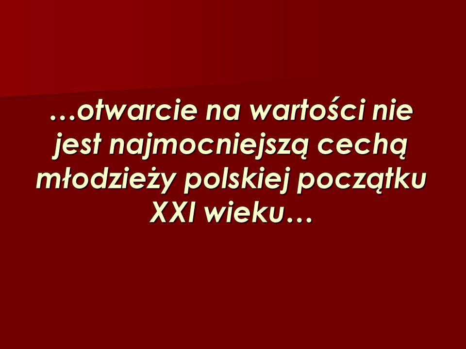 …otwarcie na wartości nie jest najmocniejszą cechą młodzieży polskiej początku XXI wieku…