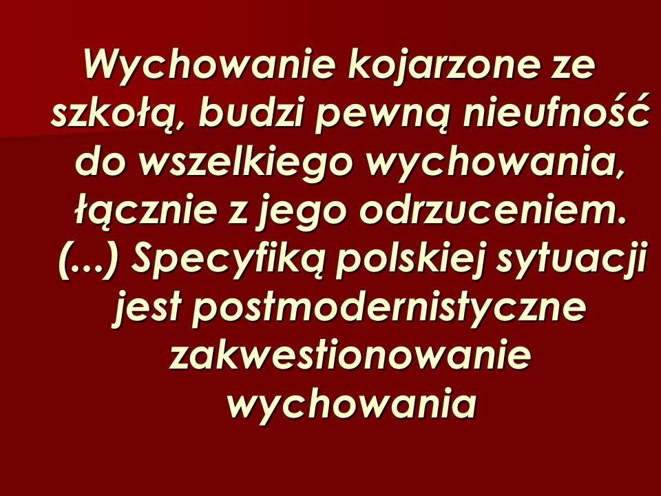 Wychowanie kojarzone ze szkołą, budzi pewną nieufność do wszelkiego wychowania, łącznie z jego odrzuceniem. (...) Specyfiką polskiej sytuacji jest pos