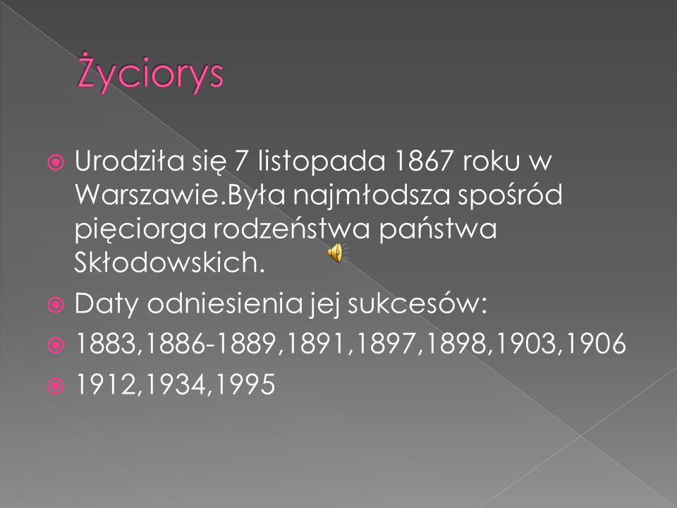 Urodziła się 7 listopada 1867 roku w Warszawie.Była najmłodsza spośród pięciorga rodzeństwa państwa Skłodowskich. Daty odniesienia jej sukcesów: 1883,