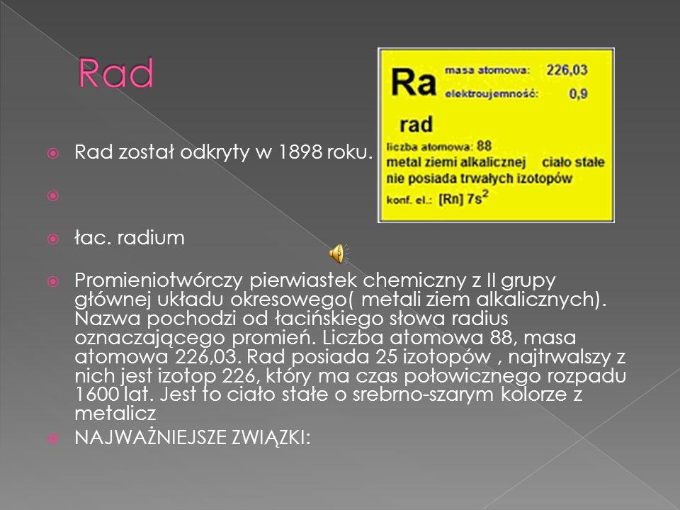 Rad został odkryty w 1898 roku. łac. radium Promieniotwórczy pierwiastek chemiczny z II grupy głównej układu okresowego( metali ziem alkalicznych). Na