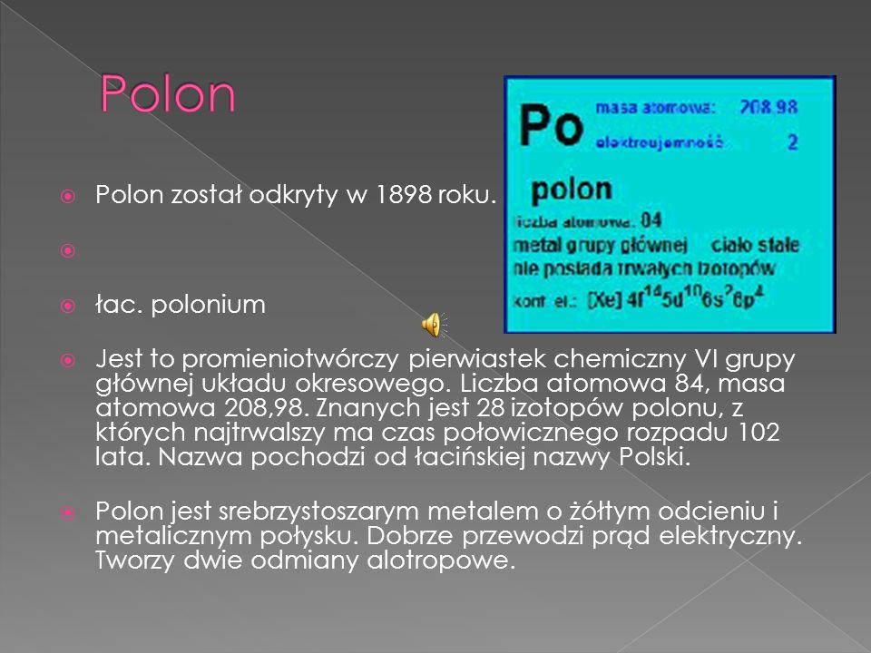 Polon został odkryty w 1898 roku. łac. polonium Jest to promieniotwórczy pierwiastek chemiczny VI grupy głównej układu okresowego. Liczba atomowa 84,