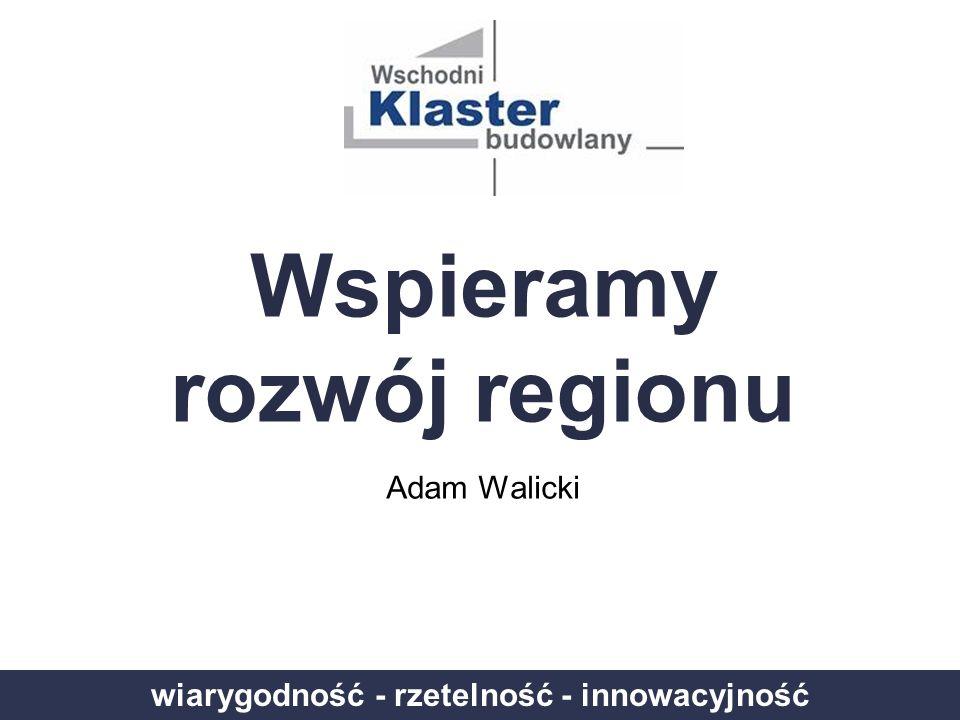 wiarygodność - rzetelność - innowacyjność Wspieramy rozwój regionu Adam Walicki