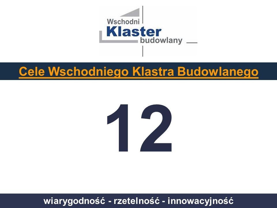 wiarygodność - rzetelność - innowacyjność Cele Wschodniego Klastra Budowlanego 12