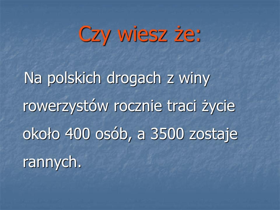 Czy wiesz że: Na polskich drogach z winy rowerzystów rocznie traci życie około 400 osób, a 3500 zostaje rannych. Na polskich drogach z winy rowerzystó