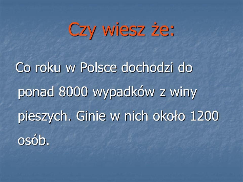 Czy wiesz że: Co roku w Polsce dochodzi do ponad 8000 wypadków z winy pieszych. Ginie w nich około 1200 osób. Co roku w Polsce dochodzi do ponad 8000