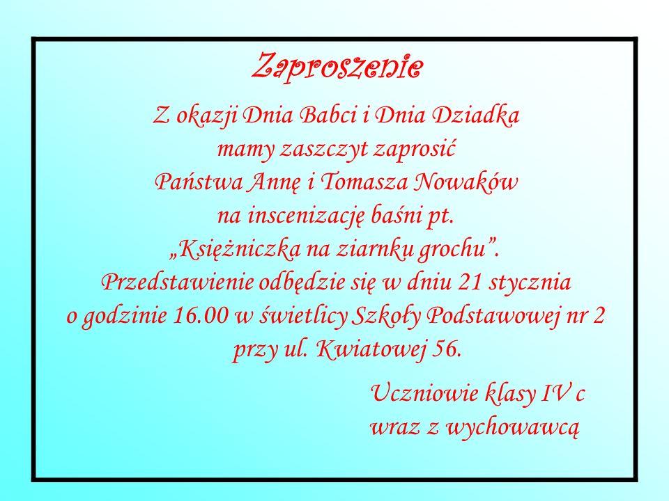 Zaproszenie Z okazji Dnia Babci i Dnia Dziadka mamy zaszczyt zaprosić Państwa Annę i Tomasza Nowaków na inscenizację baśni pt. Księżniczka na ziarnku