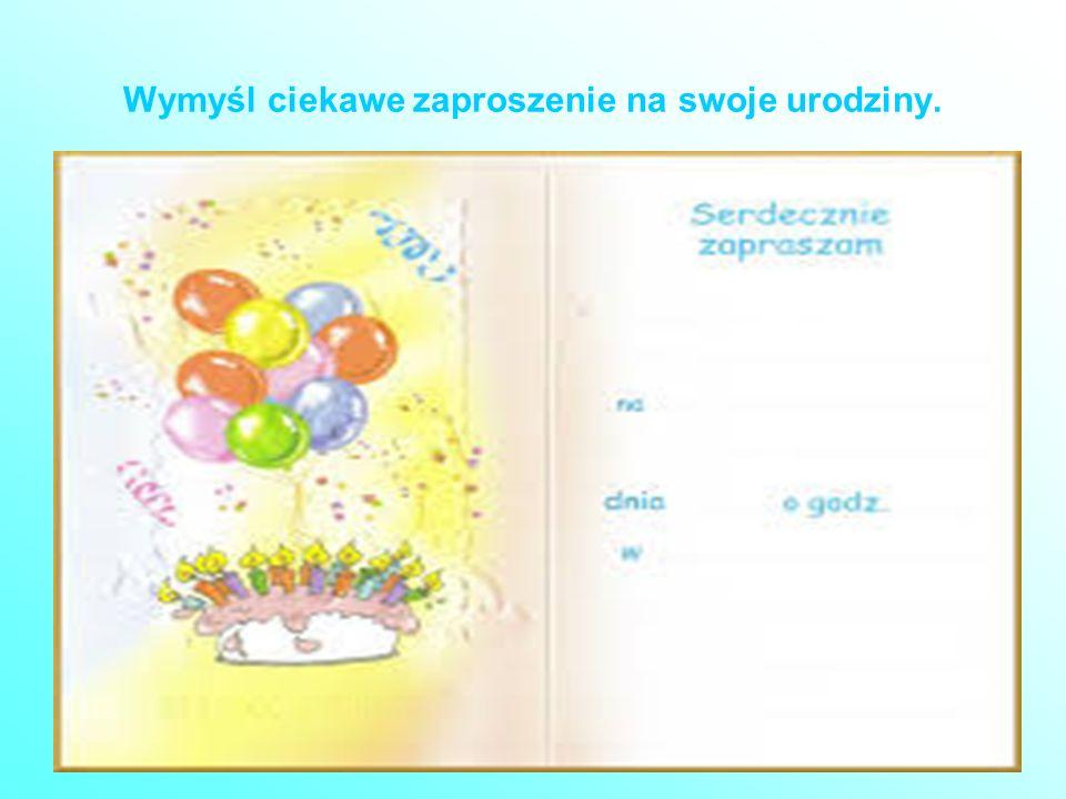 Wymyśl ciekawe zaproszenie na swoje urodziny.