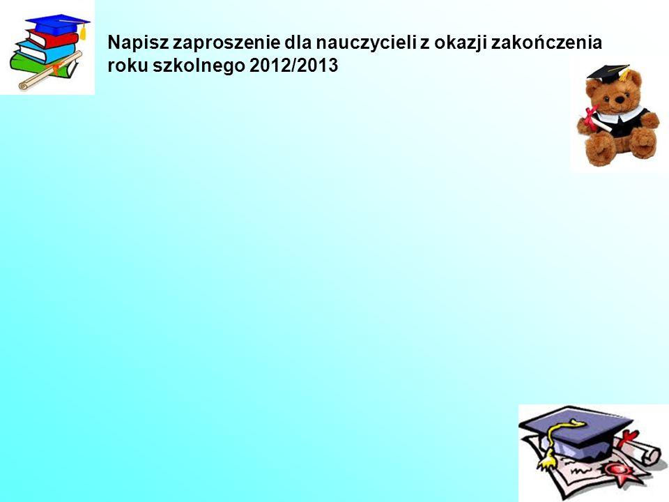 Napisz zaproszenie dla nauczycieli z okazji zakończenia roku szkolnego 2012/2013